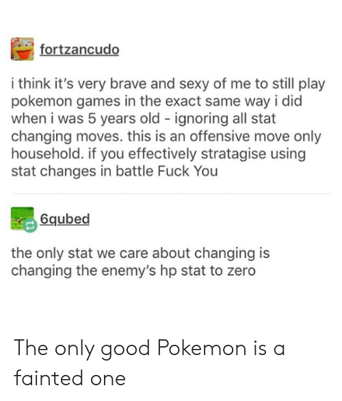 changes: fortzancudo  i think it's very brave and sexy of me to still play  pokemon games in the exact same way i did  when i was 5 years old ignoring all stat  changing moves. this is an offensive move only  household. if you effectively stratagise using  stat changes in battle Fuck You  6qubed  the only stat we care about changing is  changing the enemy's hp stat to zero The only good Pokemon is a fainted one