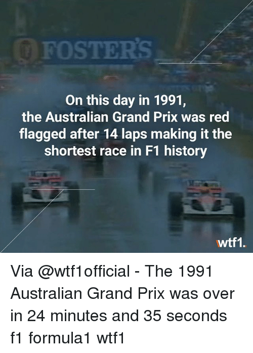 Memes, History, and F1: FOSTERS  On this day in 1991,  the Australian Grand Prix was red  flagged after 14 laps making it the  shortest race in F1 history  wtf1. Via @wtf1official - The 1991 Australian Grand Prix was over in 24 minutes and 35 seconds f1 formula1 wtf1