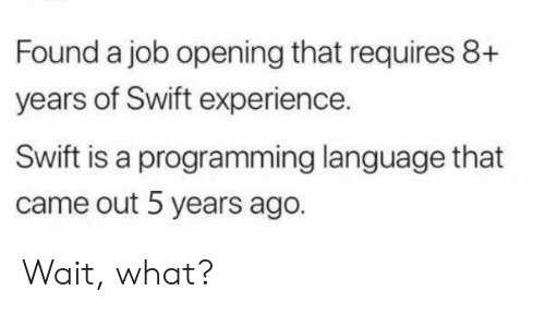 Requires: Found a job opening that requires 8+  years of Swift experience.  Swift is a programming language that  came out 5 years ago. Wait, what?