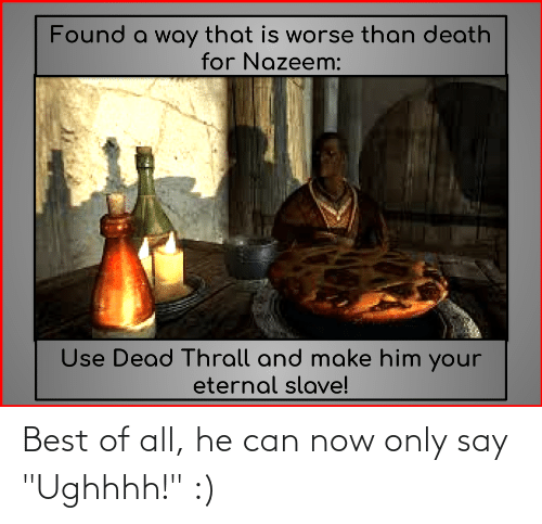 """thrall: Found a way that is worse than death  for Nazeem:  Use Dead Thrall and make him your  eternal slave! Best of all, he can now only say """"Ughhhh!"""" :)"""