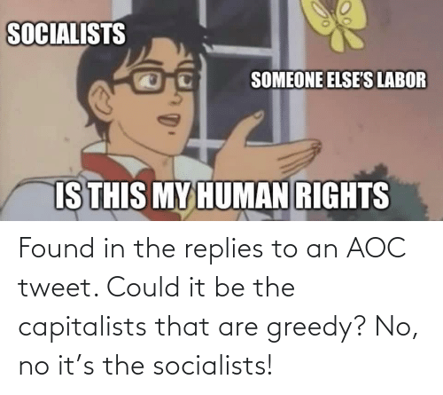 aoc: Found in the replies to an AOC tweet. Could it be the capitalists that are greedy? No, no it's the socialists!