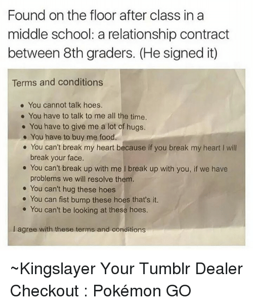 Fist Bumping: Found on the floor after class in a  middle school: a relationship contract  between 8th graders. (He signed it)  Terms and conditions  You cannot talk hoes.  You have to talk to me all the time.  You have to give me a lot of hugs.  You have to buy me food.  You can't break my heart because if you break my heart I will  break your face  You can't break up with me l break up with you, if we have  problems we will resolve them  You can't hug these h  You can fist bump these hoes that's it.  You can't be looking at these hoes.  l agree with these terms and conditions ~Kingslayer Your Tumblr Dealer  Checkout : Pokémon GO