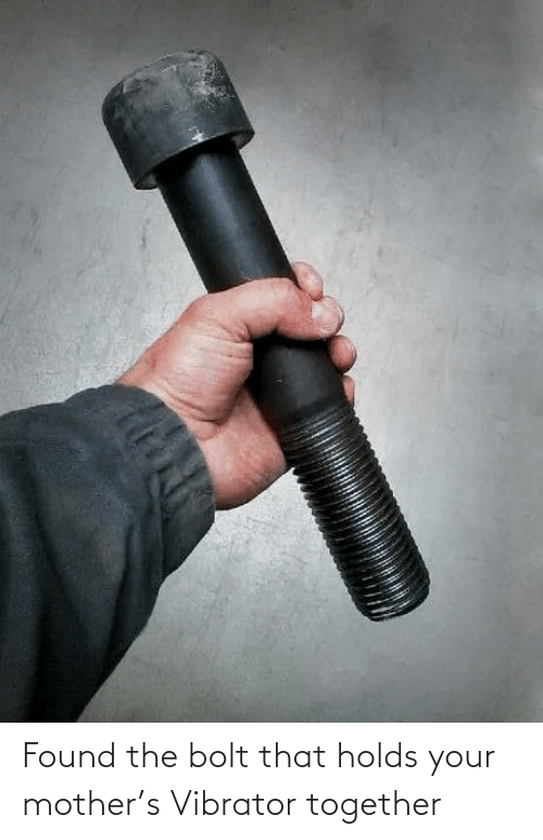 bolt: Found the bolt that holds your mother's Vibrator together