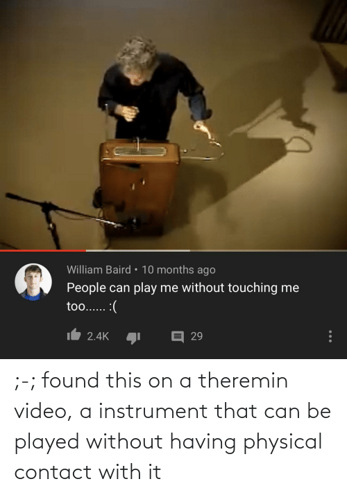 Physical: ;-; found this on a theremin video, a instrument that can be played without having physical contact with it