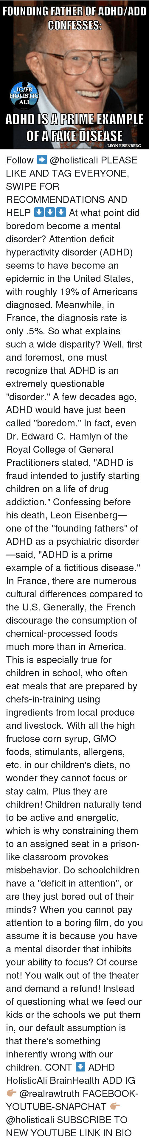 "Oftenly: FOUNDING FATHER OF ADHD/ADD  IG/FB  HOLISTIO  ALI  ADHD IS A PRIME ENAMPLE  OF AFAKE DISEASE  LEON EISENBERG Follow ➡️ @holisticali PLEASE LIKE AND TAG EVERYONE, SWIPE FOR RECOMMENDATIONS AND HELP ⬇️⬇️⬇️ At what point did boredom become a mental disorder? Attention deficit hyperactivity disorder (ADHD) seems to have become an epidemic in the United States, with roughly 19% of Americans diagnosed. Meanwhile, in France, the diagnosis rate is only .5%. So what explains such a wide disparity? Well, first and foremost, one must recognize that ADHD is an extremely questionable ""disorder."" A few decades ago, ADHD would have just been called ""boredom."" In fact, even Dr. Edward C. Hamlyn of the Royal College of General Practitioners stated, ""ADHD is fraud intended to justify starting children on a life of drug addiction."" Confessing before his death, Leon Eisenberg—one of the ""founding fathers"" of ADHD as a psychiatric disorder—said, ""ADHD is a prime example of a fictitious disease."" In France, there are numerous cultural differences compared to the U.S. Generally, the French discourage the consumption of chemical-processed foods much more than in America. This is especially true for children in school, who often eat meals that are prepared by chefs-in-training using ingredients from local produce and livestock. With all the high fructose corn syrup, GMO foods, stimulants, allergens, etc. in our children's diets, no wonder they cannot focus or stay calm. Plus they are children! Children naturally tend to be active and energetic, which is why constraining them to an assigned seat in a prison-like classroom provokes misbehavior. Do schoolchildren have a ""deficit in attention"", or are they just bored out of their minds? When you cannot pay attention to a boring film, do you assume it is because you have a mental disorder that inhibits your ability to focus? Of course not! You walk out of the theater and demand a refund! Instead of questioning what we feed our kids or the schools we put them in, our default assumption is that there's something inherently wrong with our children. CONT ⬇️ ADHD HolisticAli BrainHealth ADD IG 👉🏽 @realrawtruth FACEBOOK-YOUTUBE-SNAPCHAT 👉🏽 @holisticali SUBSCRIBE TO NEW YOUTUBE LINK IN BIO"