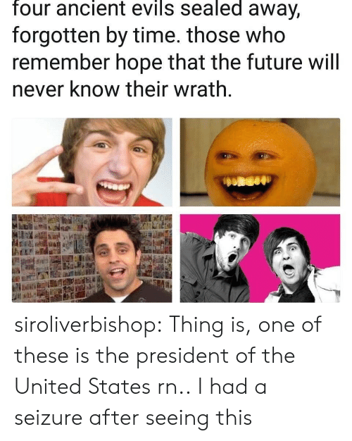 Future, Tumblr, and Blog: four ancient evils sealed away,  forgotten by time. those who  remember hope that the future will  never know their wrath siroliverbishop:  Thing is, one of these is the president of the United States rn..  I had a seizure after seeing this