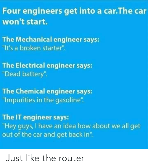 "Router: Four engineers get into a car.The car  won't start.  The Mechanical engineer says:  ""It's a broken starter"".  The Electrical engineer says:  ""Dead battery"".  The Chemical engineer says:  ""Impurities in the gasoline"".  The IT engineer says:  ""Hey guys, I have an idea how about we all get  out of the car and get back in"". Just like the router"