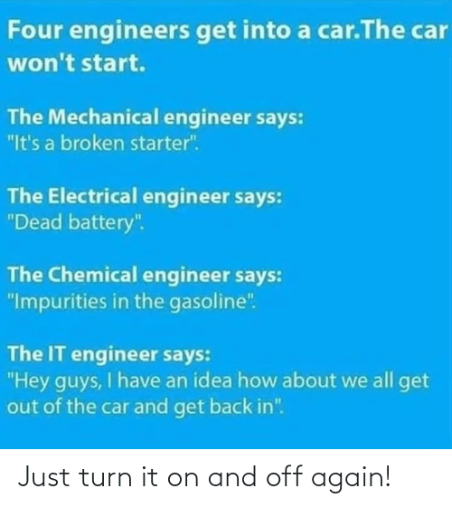 "get out: Four engineers get into a car.The car  won't start.  The Mechanical engineer says:  ""It's a broken starter"".  The Electrical engineer says:  ""Dead battery"".  The Chemical engineer says:  ""Impurities in the gasoline"".  The IT engineer says:  ""Hey guys, I have an idea how about we all get  out of the car and get back in"". Just turn it on and off again!"