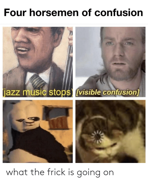 jazz: Four horsemen of confusion  204  (jazz music stops [visible confusion] what the frick is going on