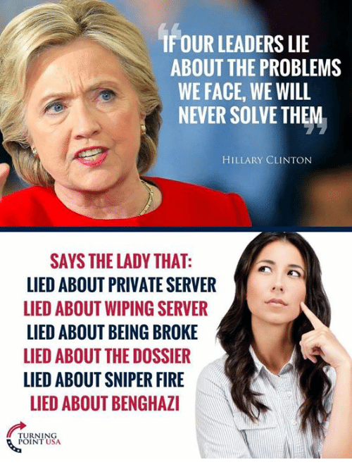 Being Broke, Fire, and Hillary Clinton: FOUR LEADERS LIE  ABOUT THE PROBLEMS  WE FACE, WE WILL  NEVER SOLVE THEM  HILLARY CLINTON  SAYS THE LADY THAT:  LIED ABOUT PRIVATE SERVER  LIED ABOUT WIPING SERVER  LIED ABOUT BEING BROKE  LIED ABOUT THE DOSSIER  LIED ABOUT SNIPER FIRE  LIED ABOUT BENGHAZI  POINT USA