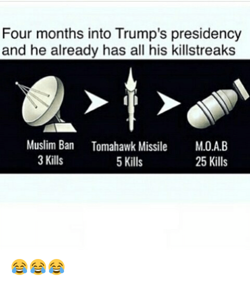 Tomahawked: Four months into Trump's presidency  and he already has all his killstreaks  Muslim Ban Tomahawk Missile  M.O.A.B  3 Kills  5 Kills  25 Kills 😂😂😂