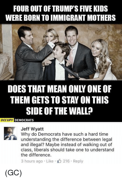 Occupy Democrats: FOUR OUT OF TRUMP'S FIVE KIDS  WERE BORN TO IMMIGRANT MOTHERS  DOES THAT MEAN ONLY ONE OF  THEM GETS TO STAY ON THIS  SIDE OF THE WALL?  OCCUPY DEMOCRATS  Jeff Wyatt  Why do Democrats have such a hard time  understanding the difference between legal  and illegal? Maybe instead of walking out of  class, liberals should take one to understand  the difference.  3 hours ago . Like . 216 . Reply (GC)