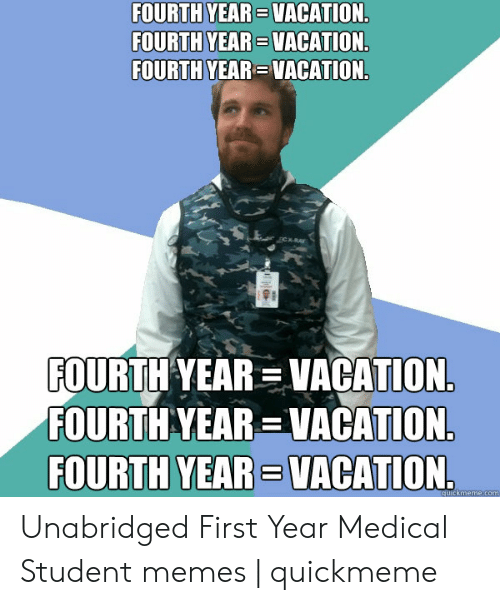Medical Student Memes: FOURTH YEAR VACATION.  FOURTH YEAR VACATION.  FOURTH YEAR VACATION.  Cx-RA  FOURTH YEAR VACATION.  FOURTH YEAR VACATION  FOURTH YEAR VACATION.  quickmeme.com Unabridged First Year Medical Student memes | quickmeme