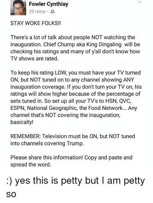 Tuned Into: Fowler Cynthiay  29 mins  STAY WOKE FOLKS!!  There's a lot of talk about people NOT watching the  inauguration. Chief Chump aka King Dingaling will be  checking his ratings and many of y'all don't know how  TV shows are rated  To keep his rating LOW, you must have your TV turned  ON, but NOT tuned on to any channel showing ANY  inauguration coverage. If you dont turn your TV on, his  ratings will show higher because of the percentage of  sets tuned in. So set up all your TV's to HSN, QVC,  ESPN, National Geographic, the Food Network... Any  channel that's NOT covering the inauguration,  basically!  REMEMBER: Television must be ON, but NOT tuned  into channels covering Trump.  Please share this information! Copy and paste and  spread the word. :) yes this is petty but I am petty so