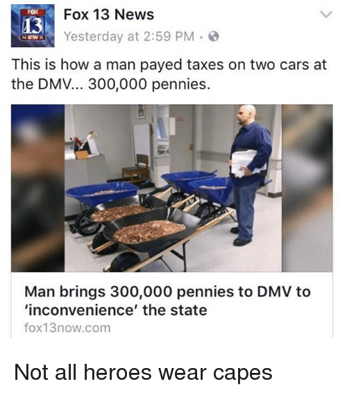 News Fox: Fox 13 News  FOX  13  Yesterday at 2:59 PM S  NEWS  This is how a man payed taxes on two cars at  the DMV... 300,000 pennies.  Man brings 300,000 pennies to DMV to  'inconvenience' the state  fox13now.com Not all heroes wear capes