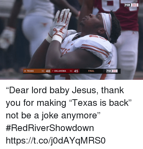 """Jesus, Sports, and Thank You: FOX  19 TEXAS  5-1 48 7 OKLAHOMA 5-1 45  FINAL """"Dear lord baby Jesus, thank you for making """"Texas is back"""" not be a joke anymore"""" #RedRiverShowdown https://t.co/j0dAYqMRS0"""