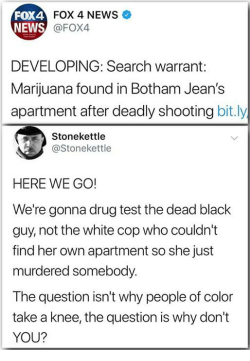 warrant: FOX 4 NEWS  FOX4  NEWS  @FOX4  DEVELOPING: Search warrant:  Marijuana found in Botham Jean's  apartment after deadly shooting bit.ly  Stonekettle  @Stonekettle  HERE WE GO!  We're gonna drug test the dead black  guy, not the white cop who couldn't  find her own apartment so she just  murdered somebody.  The question isn't why people of color  take a knee, the question is why don't  YOU?