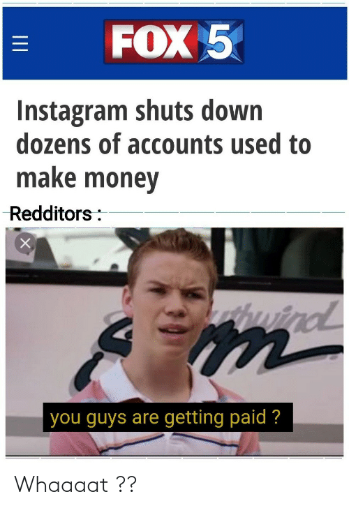Instagram, Money, and Fox: FOX 5  Instagram shuts down  dozens of accounts used to  make money  Redditors:  wind  you guys are getting paid ?  II Whaaaat ??