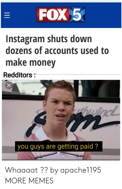 Dank, Instagram, and Memes: FOX 5  Instagram shuts down  dozens of accounts used to  make money  Redditors:  wind  you guys are getting paid ?  II Whaaaat ?? by apache1195 MORE MEMES