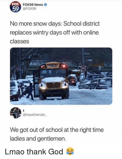 Funny, God, and Lmao: FOX  59  FOX59 News  @FOX59  No more snow days: School district  replaces wintry days off with online  classes  @riquetheruler  We got out of school at the right time  ladies and gentlemen. Lmao thank God 😂