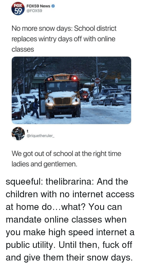 utility: FOX  59  FOX59 News  @FOX59  No more snow days: School district  replaces wintry days off with online  classes  STOP  @riquetheruler  We got out of school at the right time  ladies and gentlemen squeeful: thelibrarina: And the children with no internet access at home do…what? You can mandate online classes when you make high speed internet a public utility.  Until then, fuck off and give them their snow days.