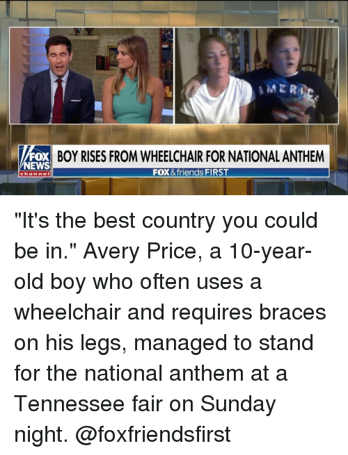 "News Fox: FOX BOY RISES FROM WHEELCHAIR FOR NATIONAL ANTHEM  NEWS  FOX &friends FIRST  chan neI ""It's the best country you could be in."" Avery Price, a 10-year-old boy who often uses a wheelchair and requires braces on his legs, managed to stand for the national anthem at a Tennessee fair on Sunday night. @foxfriendsfirst"