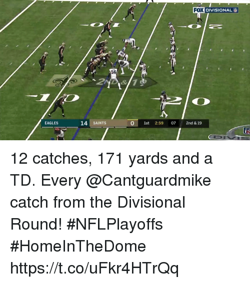 Philadelphia Eagles, Memes, and New Orleans Saints: FOX DIVISIONAL  56  EAGLES  14 SAINTS  0 1st 2:59 07 2nd & 19 12 catches, 171 yards and a TD.  Every @Cantguardmike catch from the Divisional Round! #NFLPlayoffs #HomeInTheDome https://t.co/uFkr4HTrQq