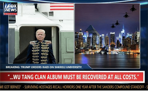"""Shkreli: Fox  EWS  anne  BREAKING: TRUMP ORDERS RAID ON SHKRELI UNIVERSITY  """"...WU TANG CLAN ALBUM MUST BE RECOVERED AT ALL COSTS.""""  WE GOT BERNED"""" SURVIVING HOSTAGES RECALL HORRORS ONE YEAR AFTER THE SANDERS COMPOUND STANDOFF S"""