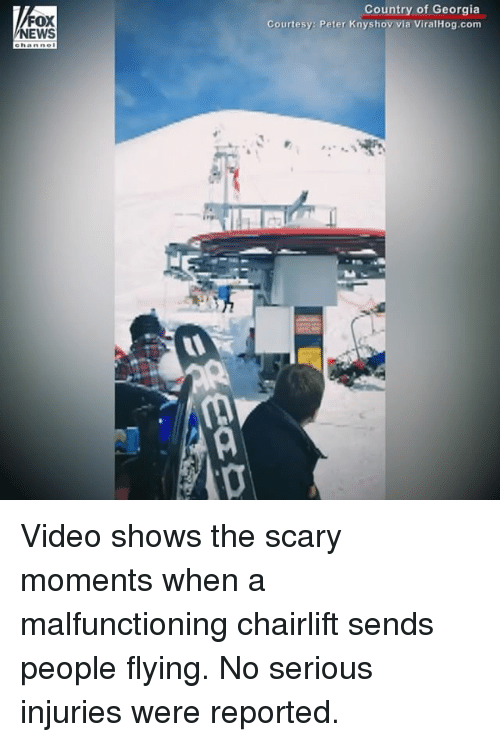 Memes, Georgia, and Video: FOX  EWS  Country of Georgia  Courtesy: Peter Knyshov via ViralHog.com Video shows the scary moments when a malfunctioning chairlift sends people flying. No serious injuries were reported.