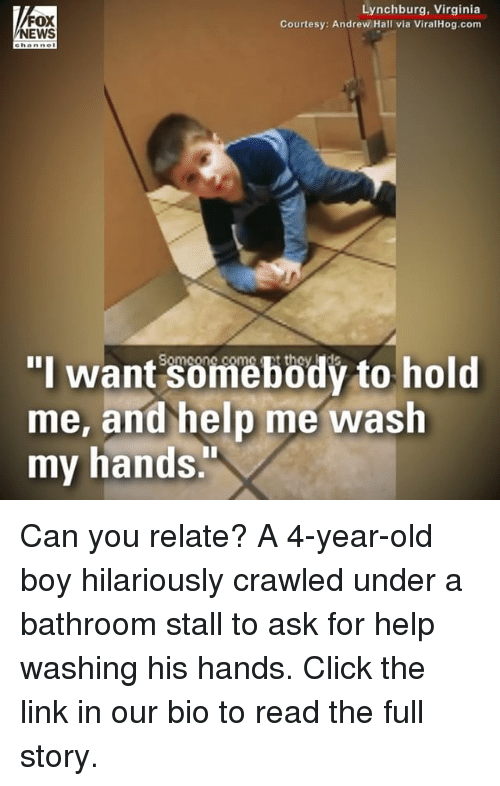 """Click, Memes, and Help: FOX  EWS  Lynchburg, Virginia  Courtesy: Andrew Hall via ViralHog.com  ehanne  """"I want somebödý to hold  me, and help me wash  my hands Can you relate? A 4-year-old boy hilariously crawled under a bathroom stall to ask for help washing his hands. Click the link in our bio to read the full story."""