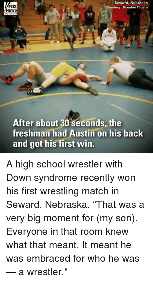 """Memes, School, and Wrestling: FOX  EWS  Seward, Nebraska  Courtesy: Brandon Thoene  After about 30 seconds, the  freshman had Austin on his back  and got his first win. A high school wrestler with Down syndrome recently won his first wrestling match in Seward, Nebraska. """"That was a very big moment for (my son). Everyone in that room knew what that meant. It meant he was embraced for who he was — a wrestler."""""""