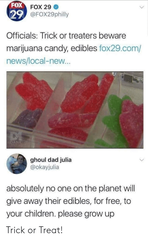 Marijuana: FOX FOX 29  29 @FOX29philly  Officials: Trick or treaters beware  marijuana candy, edibles fox29.com/  news/local-new...  DANK  ghoul dad julia  @okayjulia  absolutely no one on the planet will  give away their edibles, for free, to  your children. please grow up Trick or Treat!