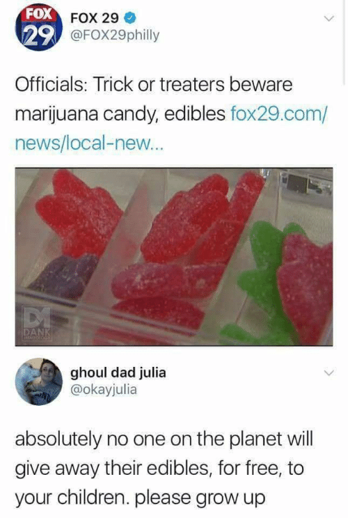 Trick: FOX FOX 29  29 @FOX29philly  Officials: Trick or treaters beware  marijuana candy, edibles fox29.com/  news/local-new..  DANK  MEMFOLOGE  ghoul dad julia  @okayjulia  absolutely no one on the planet will  give away their edibles, for free, to  your children. please grow up