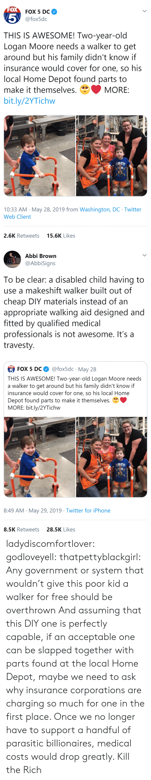 The Rich: FOX  FOX 5 DC  5  @fox5dc  THIS IS AWESOME! Two-year-old  Logan Moore needs a walker to get  around but his family didn't know if  insurance would cover for one, so his  local Home Depot found parts to  make it themselves.  MORE:  bit.ly/2YTichw  10:33 AM May 28, 2019 from Washington, DC Twitter  Web Client  15.6K Likes  2.6K Retweets   Abbi Brown  @AbbiSigns  To be clear: a disabled child having to  use a makeshift walker built out of  cheap DIY materials instead of an  appropriate walking aid designed and  fitted by qualified medical  professionals is not awesome. It's a  travesty  FOX  @fox5dc May 28  5 FOX 5 DС  THIS IS AWESOME! Two-year-old Logan Moore needs  a walker to get around but his family didn't know if  insurance would cover for one, so his local Home  Depot found parts to make it themselves.  MORE: bit.ly/2YTichw  8:49 AM May 29, 2019 Twitter for iPhone  28.5K Likes  8.5K Retweets ladydiscomfortlover: godloveyell:  thatpettyblackgirl:  Any government or system that wouldn't give this poor kid a walker for free should be overthrown   And assuming that this DIY one is perfectly capable, if an acceptable one can be slapped together with parts found at the local Home Depot, maybe we need to ask why insurance corporations are charging so much for one in the first place.  Once we no longer have to support a handful of parasitic billionaires, medical costs would drop greatly.    Kill the Rich