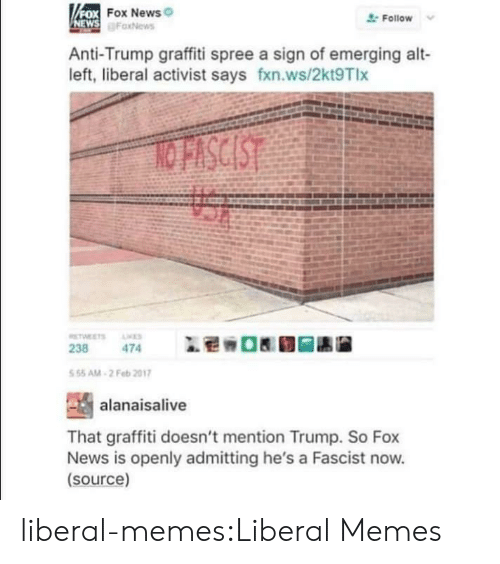 fascist: FOX FOX News  NEWS FaxNews  Follow  Anti-Trump graffiti spree a sign of emerging alt-  left, liberal activist says fxn.ws/2kt9Tlx  NO FISCIST  TWEETS  ES  238  474  5 55 AM-2 Feb 2017  alanaisalive  That graffiti doesn't mention Trump. So Fox  News is openly admitting he's a Fascist now.  (source) liberal-memes:Liberal Memes