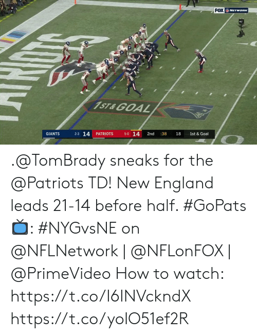 England, Memes, and Patriotic: FOX NETWORK  1ST&GOAL  5-0 14  2-3 14  PATRIOTS  2nd  :38  GIANTS  18  1st & Goal  Dy .@TomBrady sneaks for the @Patriots TD!  New England leads 21-14 before half. #GoPats  📺: #NYGvsNE on @NFLNetwork | @NFLonFOX | @PrimeVideo How to watch: https://t.co/I6INVckndX https://t.co/yoIO51ef2R