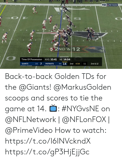 5 0: FOX NETWORK  2ND'&12  NYG 10:41  NE 14:04  Time Of Possession  5-0 14  2-3 7  2nd & 12  PATRIOTS  2nd  GIANTS  4:54  11 Back-to-back Golden TDs for the @Giants!  @MarkusGolden scoops and scores to tie the game at 14.   📺: #NYGvsNE on @NFLNetwork | @NFLonFOX | @PrimeVideo How to watch: https://t.co/I6INVckndX https://t.co/gP3HjEjjGc