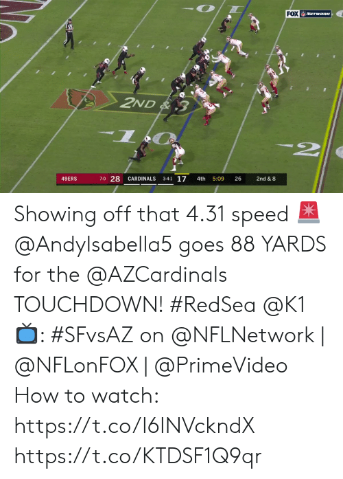 San Francisco 49ers, Memes, and Cardinals: FOX NETwoRK  2ND& 3  7-0 28  3-4-1 17  49ERS  CARDINALS  26  2nd & 8  4th  5:09 Showing off that 4.31 speed 🚨  @AndyIsabella5 goes 88 YARDS for the @AZCardinals TOUCHDOWN! #RedSea @K1  📺: #SFvsAZ on @NFLNetwork | @NFLonFOX | @PrimeVideo How to watch: https://t.co/I6INVckndX https://t.co/KTDSF1Q9qr