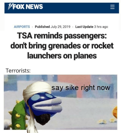 Passengers: FOX NEWS  AIRPORTS Published July 29, 2019 Last Update 3 hrs ago  TSA reminds passengers:  don't bring grenades or rocket  launchers on planes  Terrorists:  say sike right now