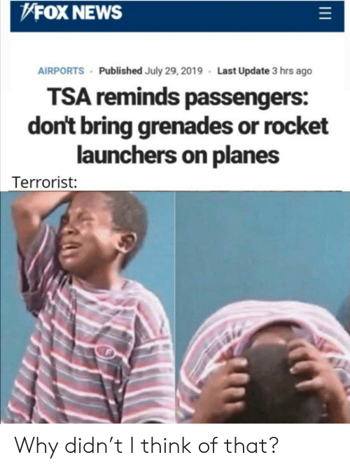 Passengers: FOX NEWS  AIRPORTS Published July 29, 2019 Last Update 3 hrs ago  TSA reminds passengers:  don't bring grenades or rocket  launchers on planes  Terrorist: Why didn't I think of that?