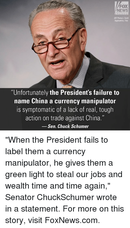 """chuck schumer: FOX  NEWS  (AP Photo/J. Scott  Applewhite, File)  """"Unfortunately the President's failure to  name China a currency manipulator  is symptomatic of a lack of real, tough  action on trade against China.""""  Sen. Chuck Schumer """"When the President fails to label them a currency manipulator, he gives them a green light to steal our jobs and wealth time and time again,"""" Senator ChuckSchumer wrote in a statement. For more on this story, visit FoxNews.com."""