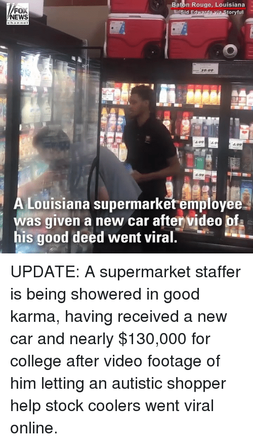 rouge: FOX  NEWS  Baton Rouge, Louisiana  oryful  59.99  4.994.9  4.99  Louisiana supermarket employee  was given a new car after video bf  his good deed went viral UPDATE: A supermarket staffer is being showered in good karma, having received a new car and nearly $130,000 for college after video footage of him letting an autistic shopper help stock coolers went viral online.