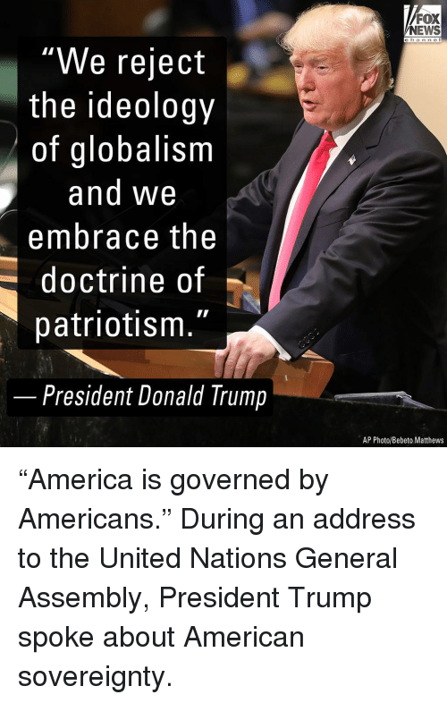 """Donald Trump, Memes, and News: FOX  NEWS  c h an ne I  """"We reject  the ideology  of globalism  and We  embrace the  doctrine of  patriotism.""""  -  President Donald Trump  AP Photo/Bebeto Matthews """"America is governed by Americans."""" During an address to the United Nations General Assembly, President Trump spoke about American sovereignty."""