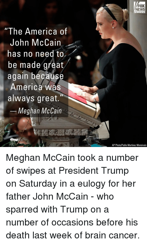 America, Memes, and News: FOX  NEWS  c ha n n e l  I he America of  John McCain  has no need to,  be made great  again becaus  America was  always great.  Meghan McCain  AP Photo/Pablo Martinez Monsivais Meghan McCain took a number of swipes at President Trump on Saturday in a eulogy for her father John McCain - who sparred with Trump on a number of occasions before his death last week of brain cancer.