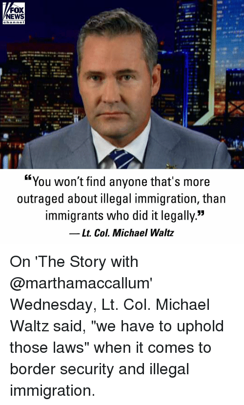"""Memes, News, and Fox News: FOX  NEWS  cha n ne I  """"You won't find anyone that's more  outraged about illegal immigration, than  immigrants who did it legally.""""  Lt. Col. Michael Waltz On 'The Story with @marthamaccallum' Wednesday, Lt. Col. Michael Waltz said, """"we have to uphold those laws"""" when it comes to border security and illegal immigration."""
