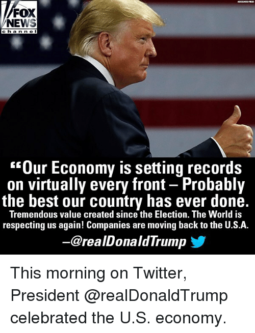 """virtually: FOX  NEWS  cha nn e l  """"Our Economy is setting records  on virtually every front - Probably  the best our country has ever done.  Tremendous value created since the Election. The World is  respecting us again! Companies are moving back to the U.S.A.  @realDonaldTrump This morning on Twitter, President @realDonaldTrump celebrated the U.S. economy."""