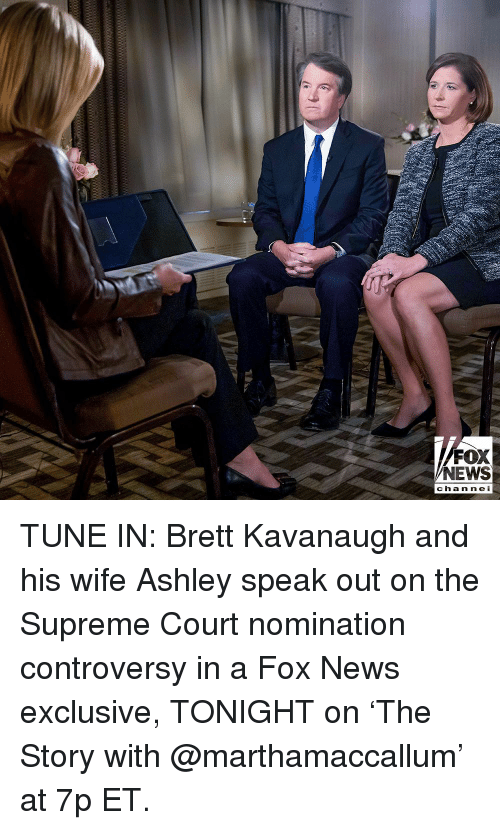 Memes, News, and Supreme: FOX  NEWS  chan ne I TUNE IN: Brett Kavanaugh and his wife Ashley speak out on the Supreme Court nomination controversy in a Fox News exclusive, TONIGHT on 'The Story with @marthamaccallum' at 7p ET.