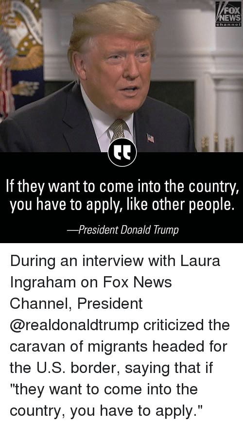 """caravan: FOX  NEWS  chan ne  If they want to come into the country,  you have to apply, like other people.  -President Donald Trump During an interview with Laura Ingraham on Fox News Channel, President @realdonaldtrump criticized the caravan of migrants headed for the U.S. border, saying that if """"they want to come into the country, you have to apply."""""""