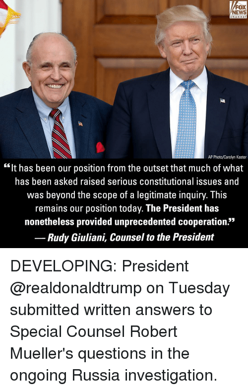 "Nei: FOX  NEWS  chan neI  AP Photo/Carolyn Kaster  ""It has been our position from the outset that much of what  has been asked raised serious constitutional issues and  was beyond the scope of a legitimate inquiry. This  remains our position today. The President has  nonetheless provided unprecedented cooperation.""  Rudy Giuliani, Counsel to the President DEVELOPING: President @realdonaldtrump on Tuesday submitted written answers to Special Counsel Robert Mueller's questions in the ongoing Russia investigation."