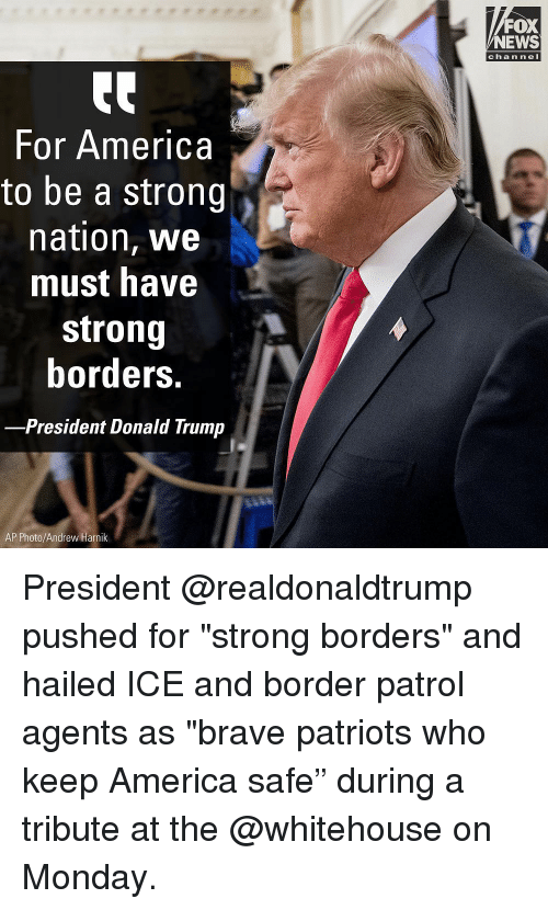 "For America: FOX  NEWS  chan neI  For America  to be a strong  nation, we  must have  strong  borders.  -President Donald Trump  AP Photo/Andrew Harnik President @realdonaldtrump pushed for ""strong borders"" and hailed ICE and border patrol agents as ""brave patriots who keep America safe"" during a tribute at the @whitehouse on Monday."